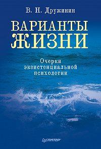 Владимир Николаевич Дружинин -Варианты жизни. Очерки экзистенциальной психологии