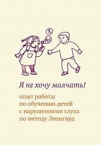 Екатерина Аркадьевна Иванова -Я не хочу молчать! Опыт работы по обучению детей с нарушениями слуха по методу Леонгард