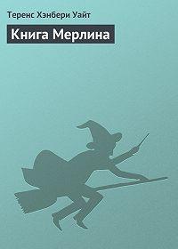 Теренс Хэнбери Уайт -Книга Мерлина