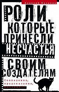 Алексей Казаков - Роли, которые принесли несчастья своим создателям. Совпадения, предсказания, мистика?!