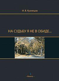 Иван Васильевич Кузнецов -На судьбу я не в обиде…