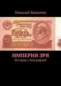 Николай Ващилин -ИмперияЗря. История сбиографией