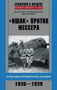 Дмитрий Зубов -«Ишак» против мессера. Испытание войной в небе Испании. 1936–1939