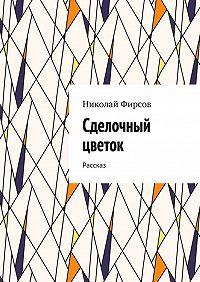 Николай Фирсов -Сделочный цветок. Рассказ
