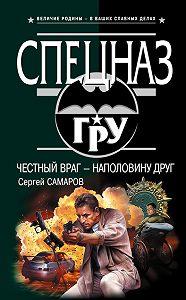 Сергей Самаров -Честный враг – наполовину друг