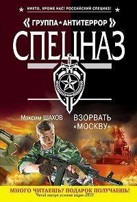 Максим Шахов -Взорвать «Москву»