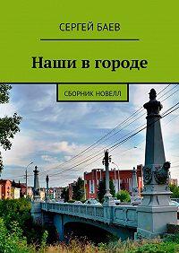 Сергей Баев -Наши вгороде. Сборник новелл