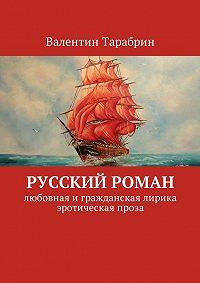 Валентин Тарабрин -Русский роман. Любовная игражданская лирика, эротическая проза