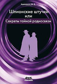 Михаил Адаменко -Шпионские штучки, или Секреты тайной радиосвязи