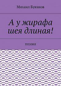 Михаил Буканов -Аужирафа шея длиная! Поэзия