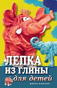 С. Ю. Ращупкина - Лепка из глины для детей. Развиваем пальцы и голову