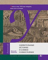 Виталий Тимофеевич Бабенко - Удивительные истории о словах самых разных