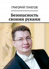 Григорий Пунегов - Безопасность своими руками