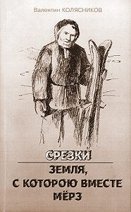 Валентин Колясников -Срезки. Земля, с которою вместе мёрз