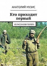 Анатолий Музис - Кто приходит первый. Из рассказов геолога