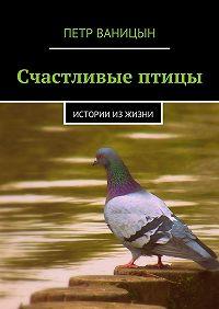 Петр Ваницын -Счастливые птицы. Истории из жизни