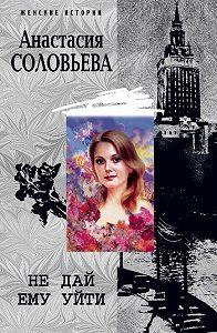 Анастасия Соловьева - Не дай ему уйти
