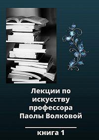 Паола Волкова -Лекции по искусству профессора Паолы Волковой. Книга 1