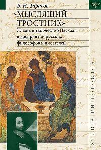 Борис Николаевич Тарасов -«Мыслящий тростник». Жизнь и творчество Паскаля в восприятии русских философов и писателей