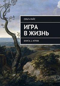 Ольга Райс -Игра вжизнь. Книга 2. Игрок