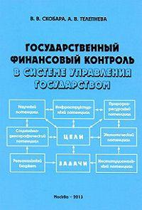 А. Телепнева, Вячеслав Скобара - Государственный финансовый контроль в системе управления государством