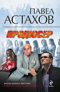 Павел Алексеевич Астахов -Продюсер