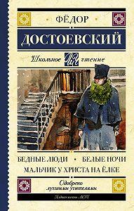 Федор Достоевский -Бедные люди. Белые ночи. Мальчик у Христа на ёлке (сборник)