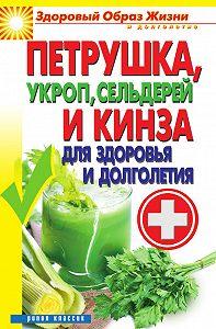 Виктор Зайцев - Петрушка, укроп, сельдерей и кинза для здоровья и долголетия