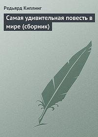 Редьярд Киплинг -Самая удивительная повесть в мире (сборник)