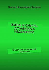 Виктор Яковлев -Жизнь исмерть. Дуальность неделимого. Вторая книга откровений (принятие)