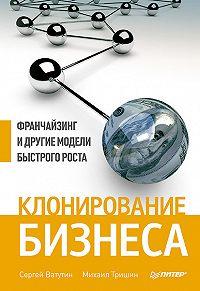 Михаил Тришин -Клонирование бизнеса. Франчайзинг и другие модели быстрого роста
