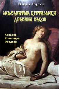 Анри Гуссе - Знаменитые куртизанки древности. Аспазия. Клеопатра. Феодора
