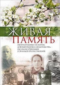 Юлия Лемеш -Живая память. Непридуманные истории, документальные свидетельства, рассказы очевидцев о Великой Отечественной