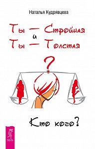 Наталья Кудрявцева -Ты – Стройная и Ты – Толстая. Кто кого?