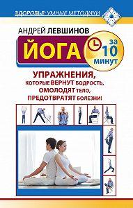 Андрей Левшинов -Йога за 10 минут. Упражнения, которые вернут бодрость, омолодят тело, предотвратят болезни!