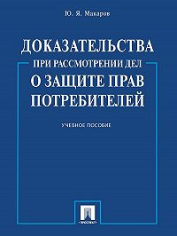 Юрий Макаров - Доказательства при рассмотрении дел о защите прав потребителей. Учебное пособие