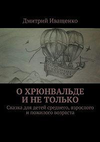 Дмитрий Иващенко -ОХрюнвальде инетолько. Сказка для детей среднего, взрослого ипожилого возраста