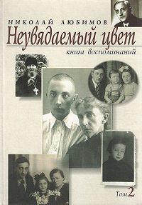 Николай Любимов - Неувядаемый цвет. Книга воспоминаний. Том 2
