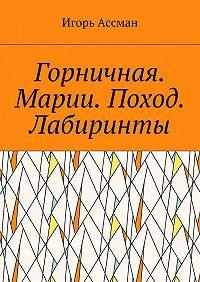 Игорь Ассман -Горничная. Марии. Поход. Лабиринты