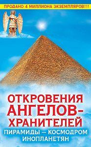 Ренат Гарифзянов, Любовь Панова - Откровения Ангелов-Хранителей. Пирамиды – космодром инопланетян