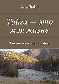 С. Лобов -Тайга – это моя жизнь. Приключения наохоте ирыбалке