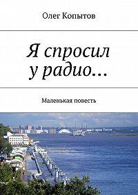 Олег Копытов -Я спросил урадио… Маленькая повесть
