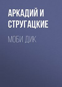 Аркадий и Борис Стругацкие -Моби Дик