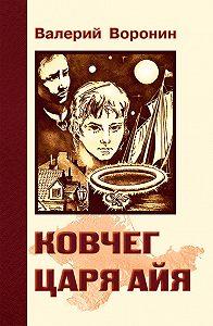 Валерий Воронин -Ковчег царя Айя. Роман-хроника