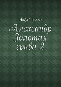 Андрей Ильин -Александр Золотая грива2