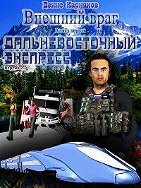 Денис Карнаков -Внешний враг. Книга первая. Дальневосточный экспресс (версия 2.1)