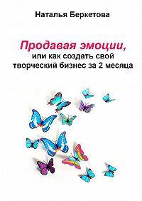 Наталья Беркетова -Продавая эмоции, или Как создать свой творческий бизнес за2месяца
