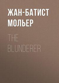 Жан-Батист Мольер -The Blunderer