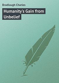 Charles Bradlaugh -Humanity's Gain from Unbelief
