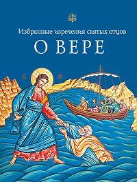 Николай Посадский, Л. Чуткова - Избранные поучения святых отцов о вере